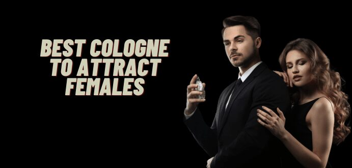 Best Cologne To Attract Females